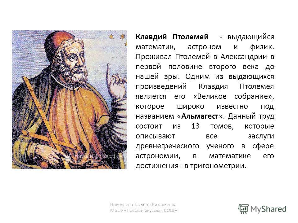 Клавдий Птолемей - выдающийся математик, астроном и физик. Проживал Птолемей в Александрии в первой половине второго века до нашей эры. Одним из выдающихся произведений Клавдия Птолемея является его «Великое собрание», которое широко известно под наз
