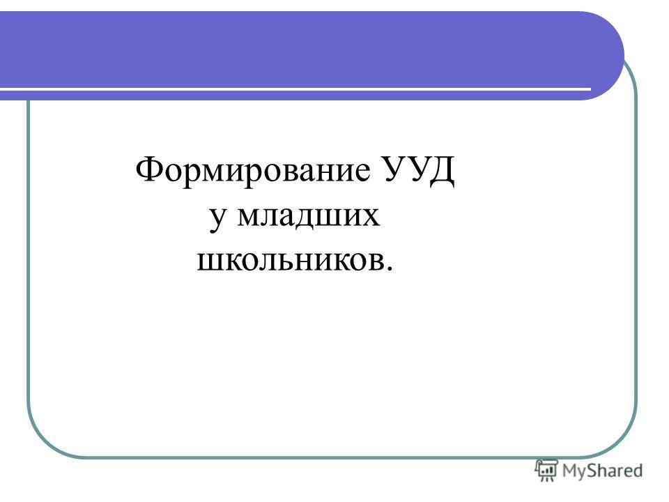 Формирование УУД у младших школьников.