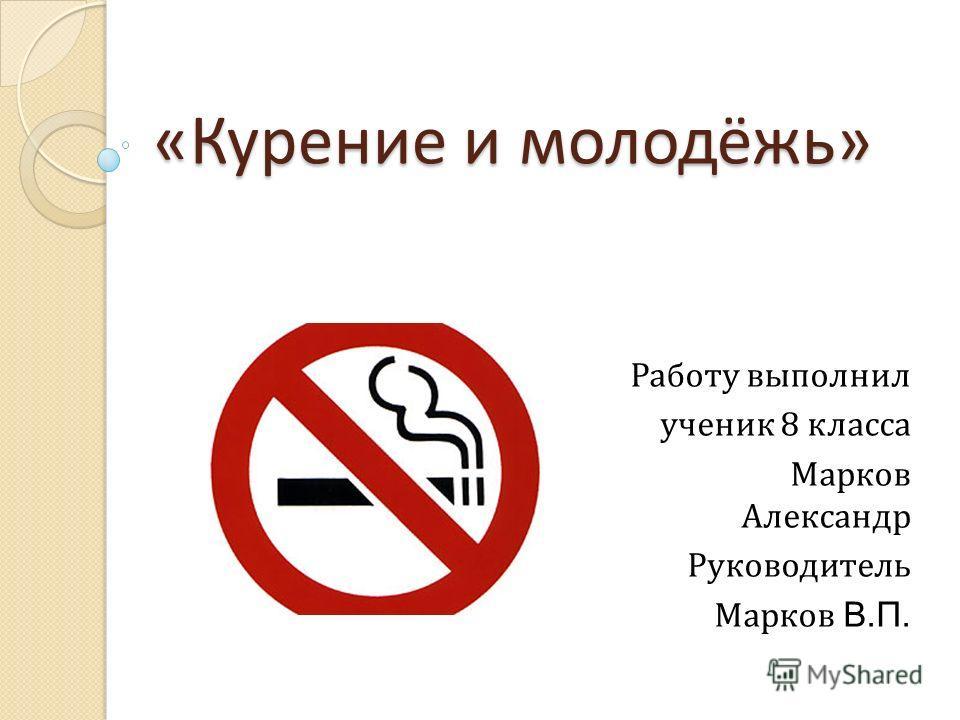 «Курение и молодёжь» Работу выполнил ученик 8 класса Марков Александр Руководитель Марков В.П.