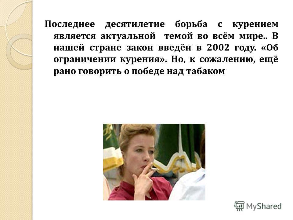 Последнее десятилетие борьба с курением является актуальной темой во всём мире.. В нашей стране закон введён в 2002 году. «Об ограничении курения». Но, к сожалению, ещё рано говорить о победе над табаком