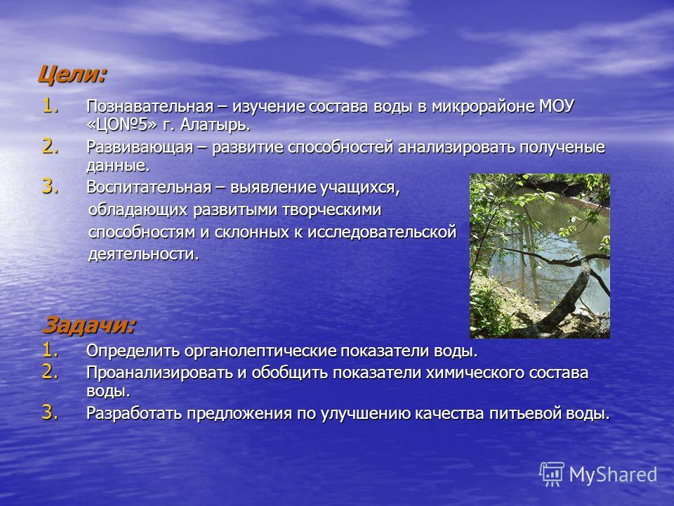 Цели: 1. Познавательная – изучение состава воды в микрорайоне МОУ «ЦО5» г. Алатырь. 2. Развивающая – развитие способностей анализировать полученые данные. 3. Воспитательная – выявление учащихся, обладающих развитыми творческими обладающих развитыми т