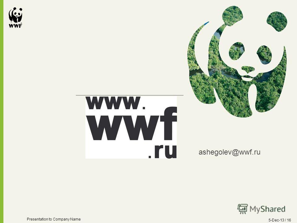 5-Dec-13 / 16 Presentation to Company Name Presentation title can go here Secondary text can run underneath ashegolev@wwf.ru