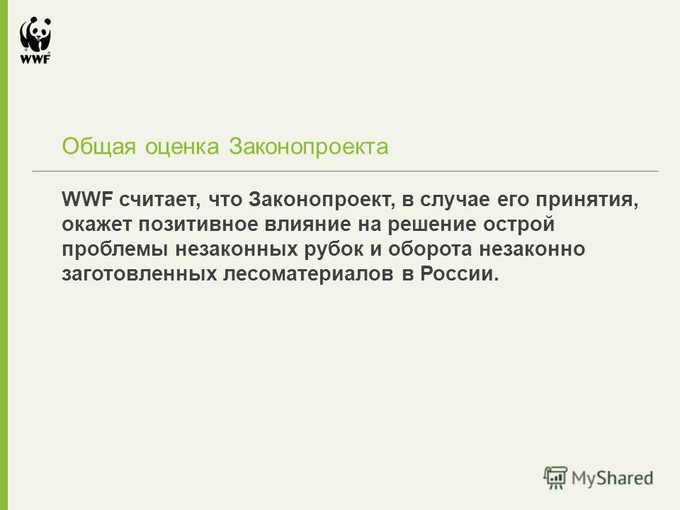 WWF считает, что Законопроект, в случае его принятия, окажет позитивное влияние на решение острой проблемы незаконных рубок и оборота незаконно заготовленных лесоматериалов в России. Общая оценка Законопроекта