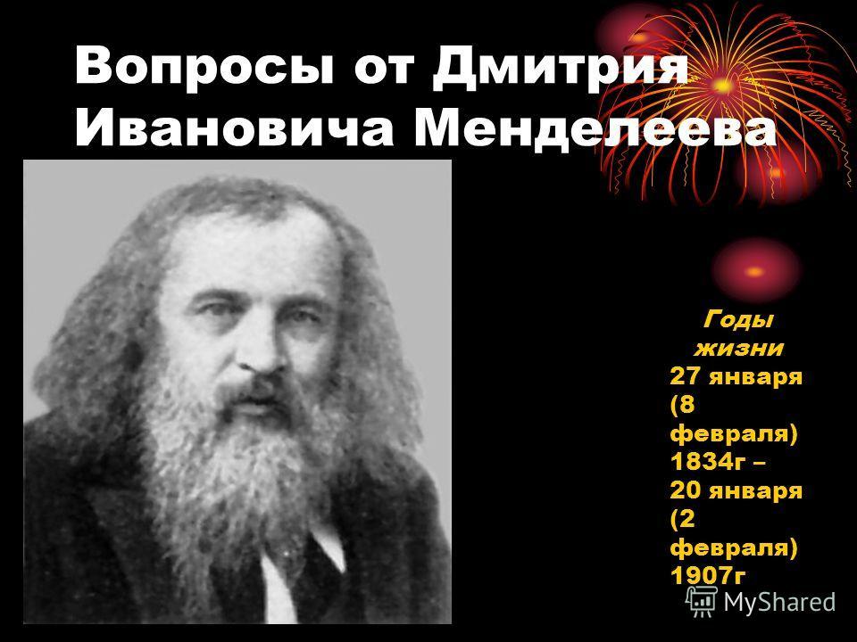 Вопросы от Дмитрия Ивановича Менделеева Годы жизни 27 января (8 февраля) 1834г – 20 января (2 февраля) 1907г