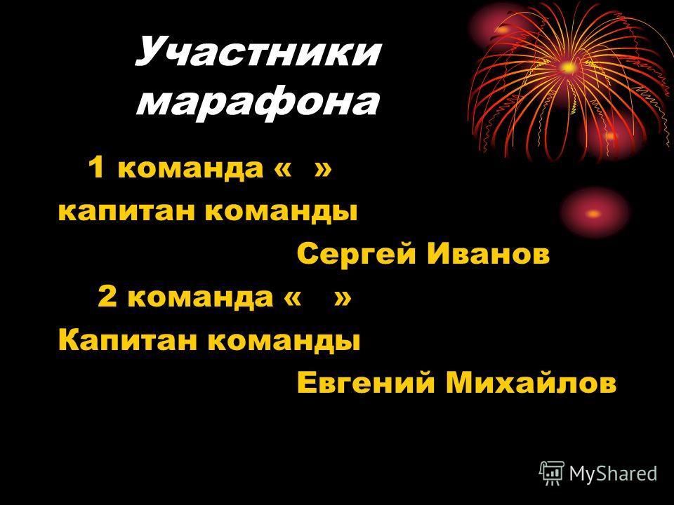 Участники марафона 1 команда « » капитан команды Сергей Иванов 2 команда « » Капитан команды Евгений Михайлов