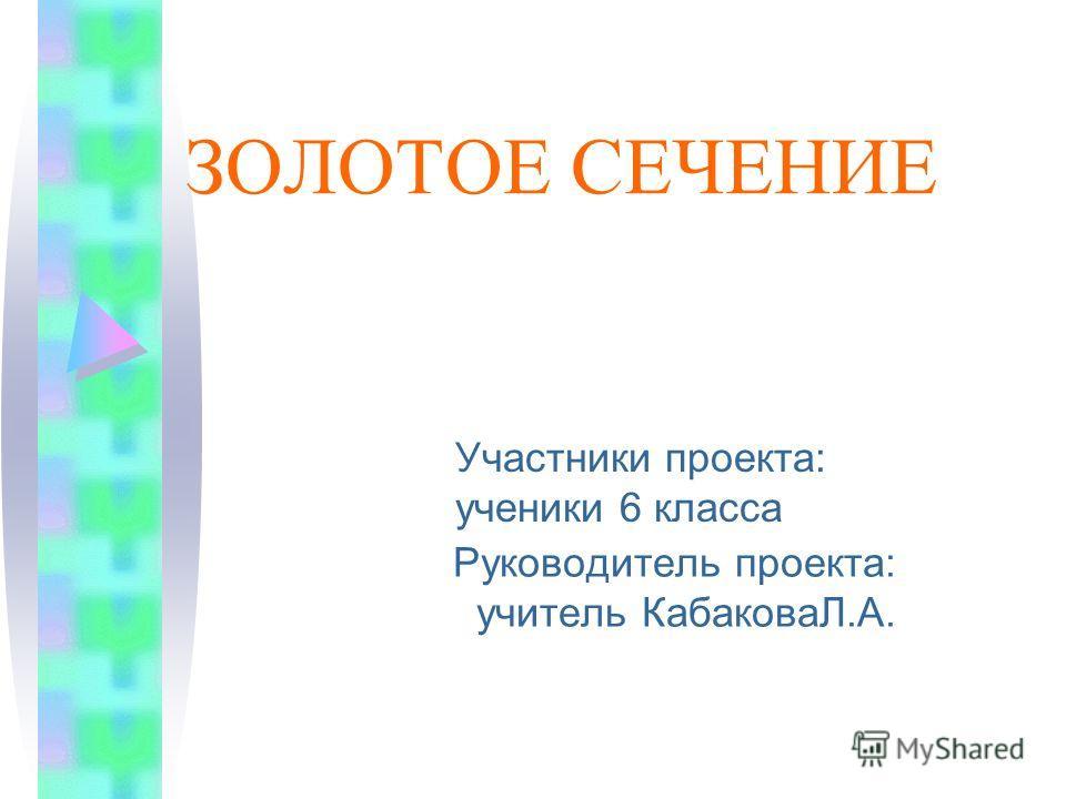 ЗОЛОТОЕ СЕЧЕНИЕ Руководитель проекта: учитель КабаковаЛ.А. Участники проекта: ученики 6 класса