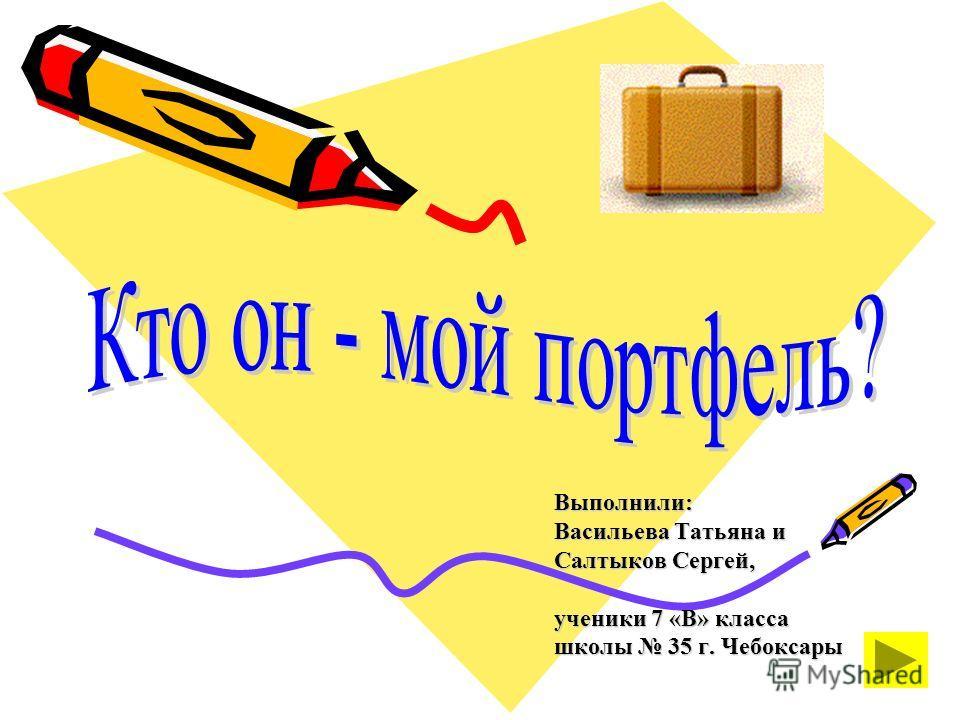 Выполнили: Васильева Татьяна и Салтыков Сергей, ученики 7 «В» класса школы 35 г. Чебоксары