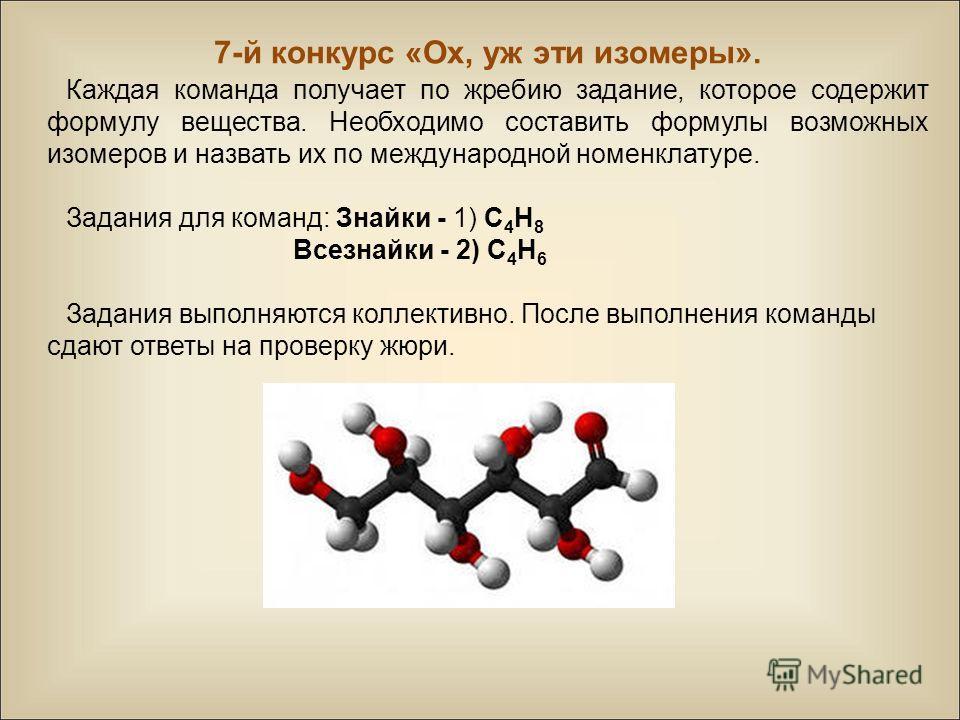7-й конкурс «Ох, уж эти изомеры». Каждая команда получает по жребию задание, которое содержит формулу вещества. Необходимо составить формулы возможных изомеров и назвать их по международной номенклатуре. Задания для команд: Знайки - 1) С 4 H 8 Всезна