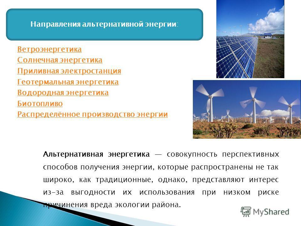 Направления альтернативной энергии: Ветроэнергетика Солнечная энергетика Приливная электростанция Геотермальная энергетика Водородная энергетика Биотопливо Распределённое производство энергии Альтернативная энергетика совокупность перспективных спосо