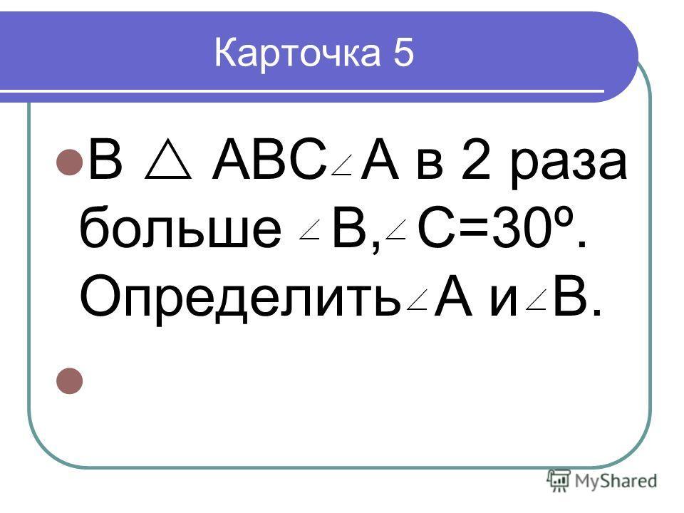 Карточка 5 В АВС А в 2 раза больше В, С=30º. Определить А и В.
