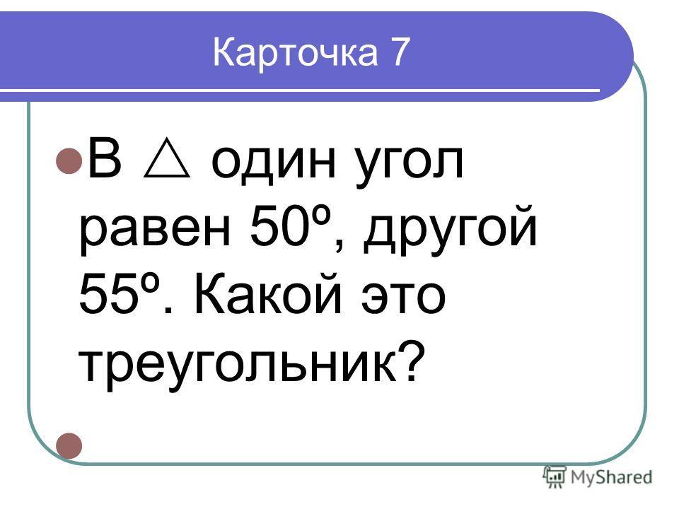 Карточка 7 В один угол равен 50º, другой 55º. Какой это треугольник?