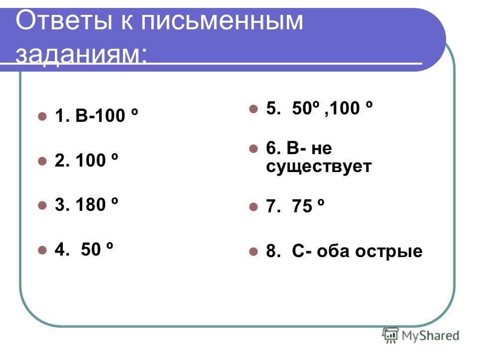 Ответы к письменным заданиям: 1. В-100 º 2. 100 º 3. 180 º 4. 50 º 5. 50º,100 º 6. В- не существует 7. 75 º 8. С- оба острые