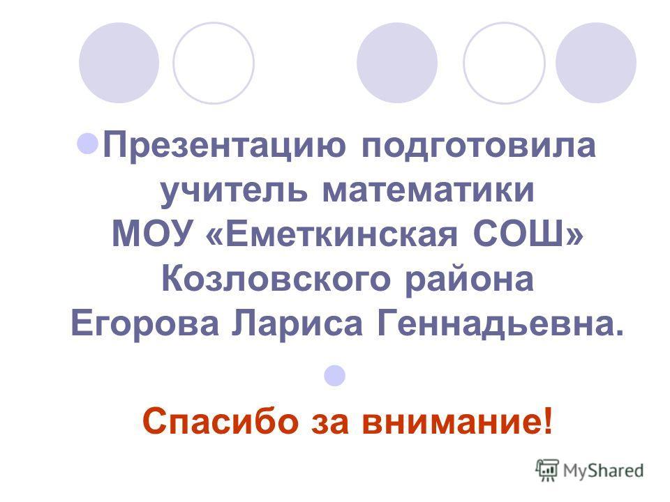 Презентацию подготовила учитель математики МОУ «Еметкинская СОШ» Козловского района Егорова Лариса Геннадьевна. Спасибо за внимание!