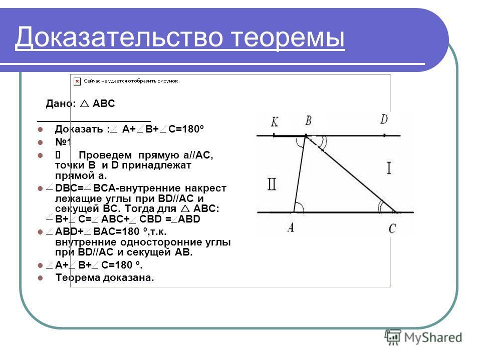 Доказательство теоремы Дано: АВС ___________________ Доказать : А+ В+ С=180º 1 Проведем прямую а//АС, точки В и D принадлежат прямой a. DBC= BCA-внутренние накрест лежащие углы при ВD//АС и секущей ВС. Тогда для АВС: В+ С= АВС+ CBD = ABD ABD+ BAC=180