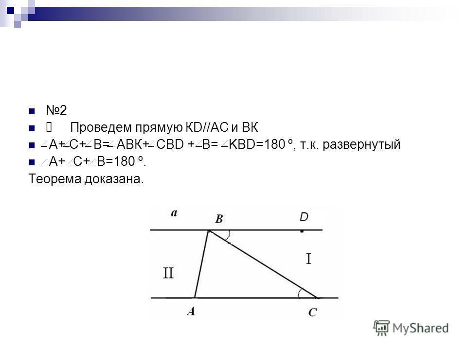 2 Проведем прямую КD//АС и ВК А+ С+ В= АВК+ CBD + В= KBD=180 º, т.к. развернутый А+ С+ В=180 º. Теорема доказана.