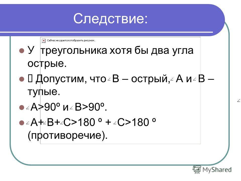 Следствие: У треугольника хотя бы два угла острые. Допустим, что В – острый, А и В – тупые. А>90º и В>90º. А+ В+ С>180 º + C>180 º (противоречие).