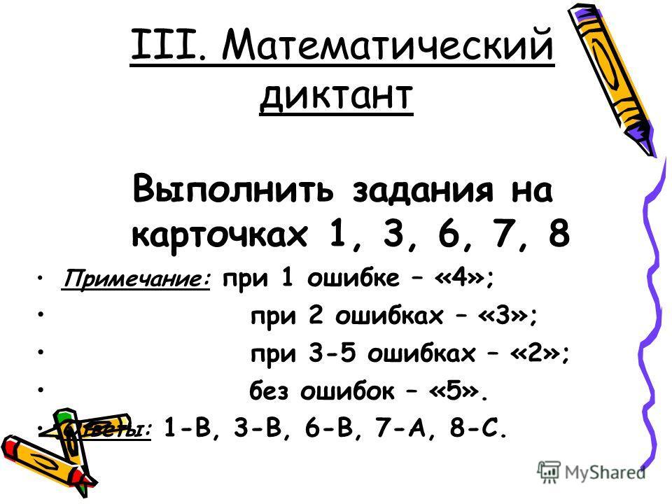 III. Математический диктант Выполнить задания на карточках 1, 3, 6, 7, 8 Примечание: при 1 ошибке – «4»; при 2 ошибках – «3»; при 3-5 ошибках – «2»; без ошибок – «5». Ответы: 1-В, 3-В, 6-В, 7-А, 8-С.