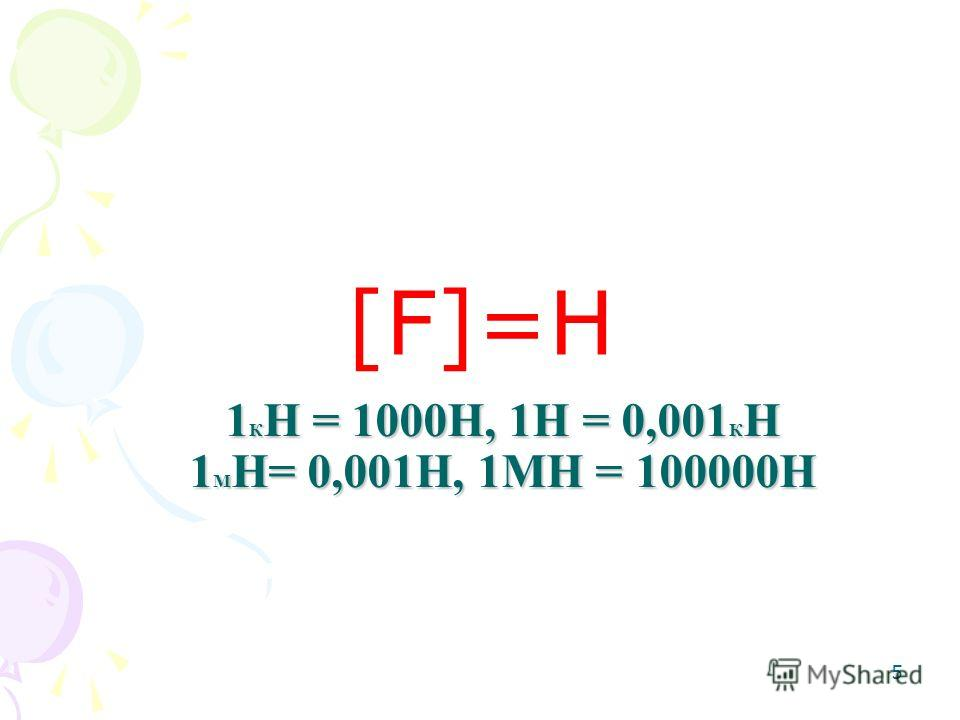 1 К Н = 1000Н, 1Н = 0,001 К Н 1 М Н= 0,001Н, 1МН = 100000Н [F]=Н 5
