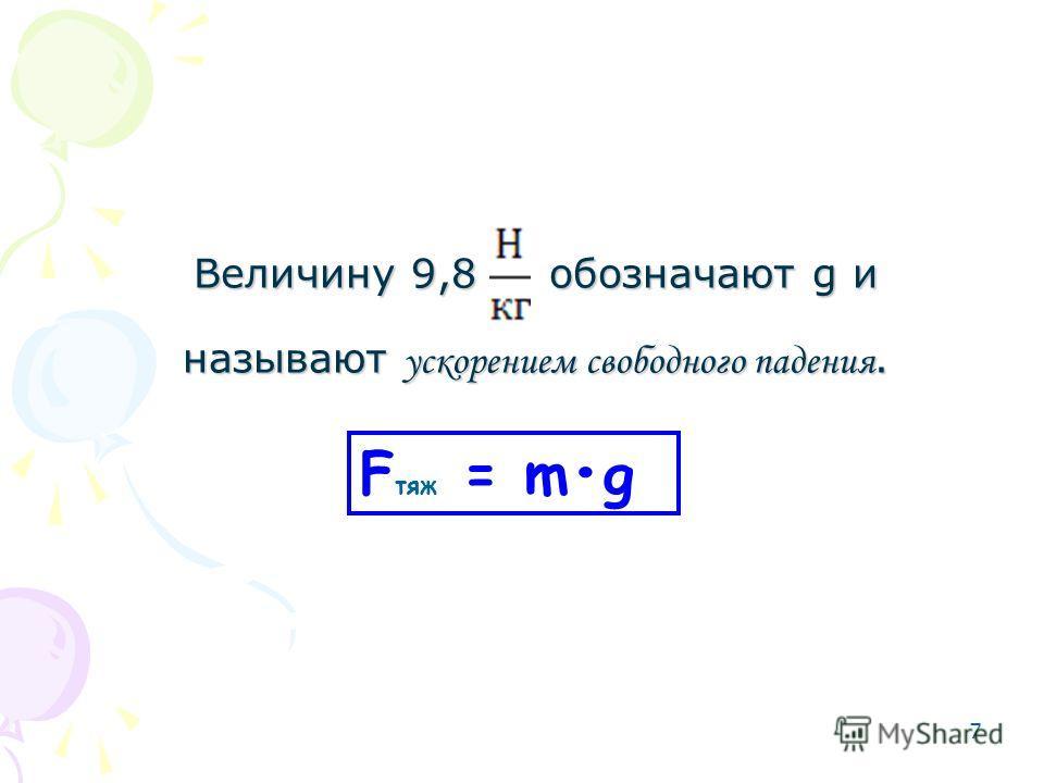 7 F тяж = mg Величину 9,8 обозначают g и называют ускорением свободного падения.