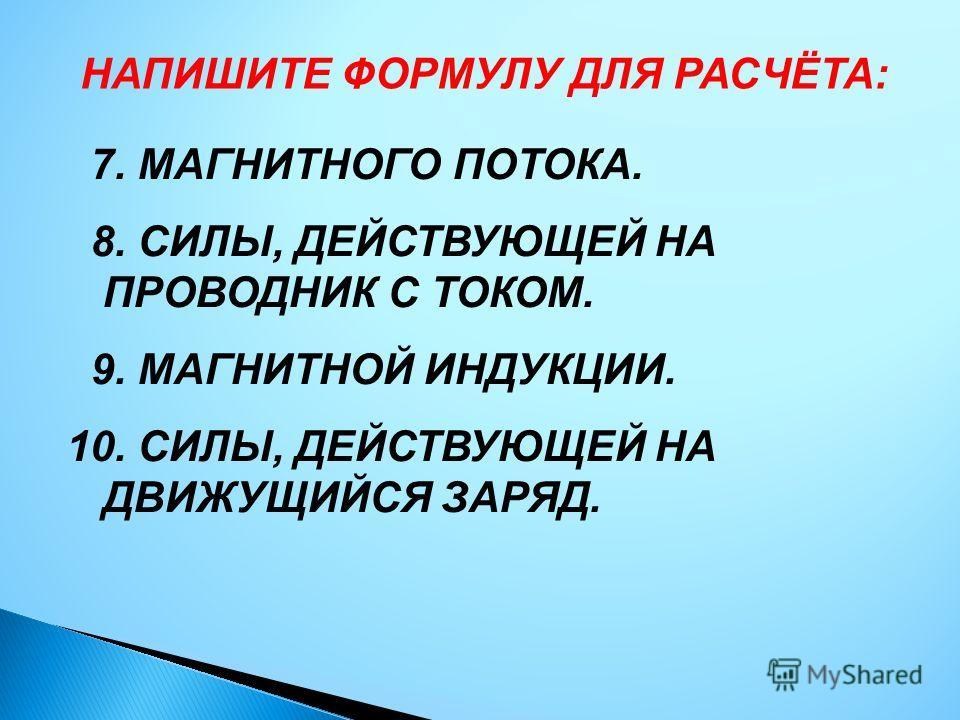 НАПИШИТЕ ФОРМУЛУ ДЛЯ РАСЧЁТА: 7. МАГНИТНОГО ПОТОКА. 8. СИЛЫ, ДЕЙСТВУЮЩЕЙ НА ПРОВОДНИК С ТОКОМ. 9. МАГНИТНОЙ ИНДУКЦИИ. 10. СИЛЫ, ДЕЙСТВУЮЩЕЙ НА ДВИЖУЩИЙСЯ ЗАРЯД.