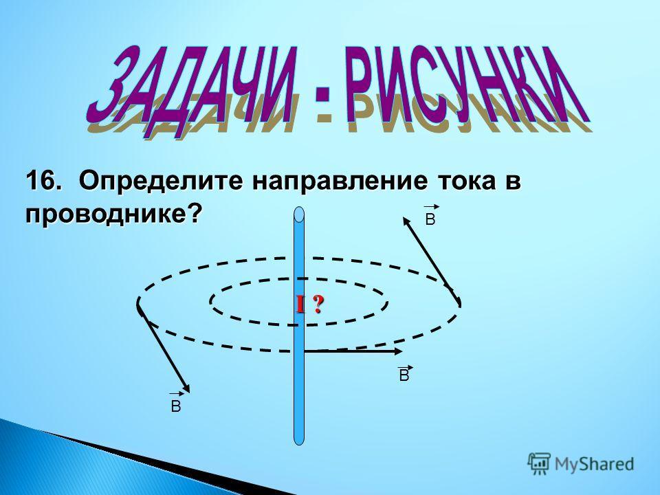 16. Определите направление тока в проводнике? В В В I ?