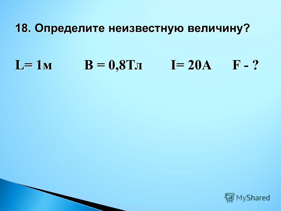 18. Определите неизвестную величину? L= 1м В = 0,8Тл I= 20A F - ?