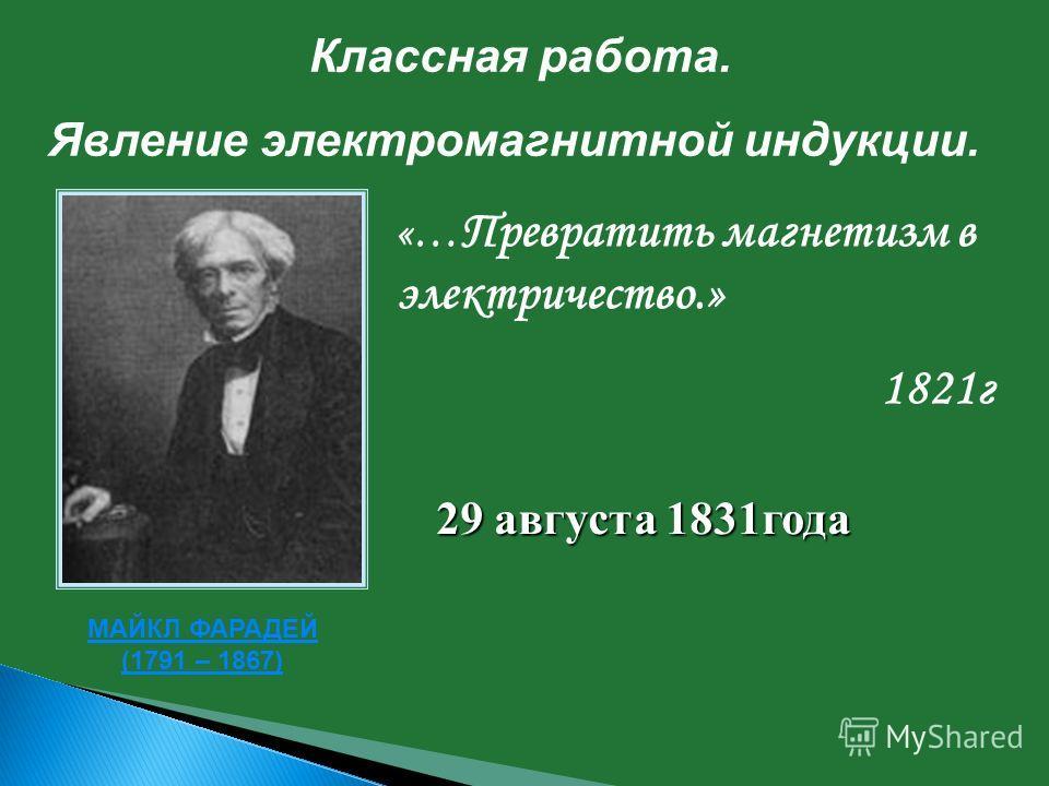 Классная работа. Явление электромагнитной индукции. МАЙКЛ ФАРАДЕЙ (1791 – 1867) «… Превратить магнетизм в электричество.» 1821г 29 августа 1831года