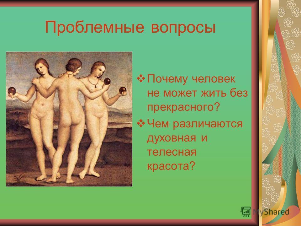 Проблемные вопросы Почему человек не может жить без прекрасного? Чем различаются духовная и телесная красота?
