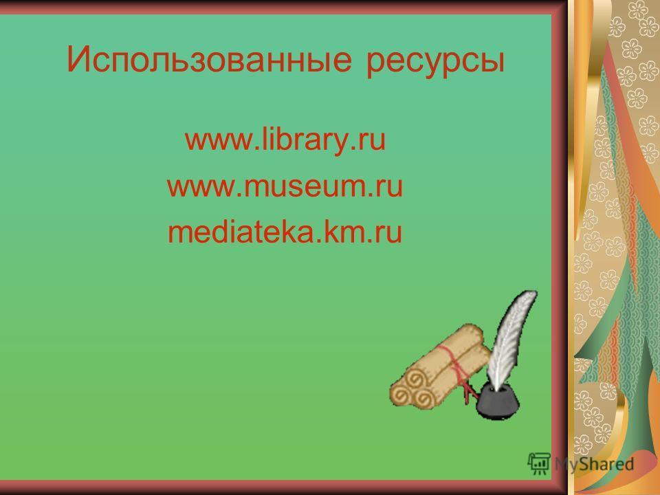 Использованные ресурсы www.library.ru www.museum.ru mediateka.km.ru