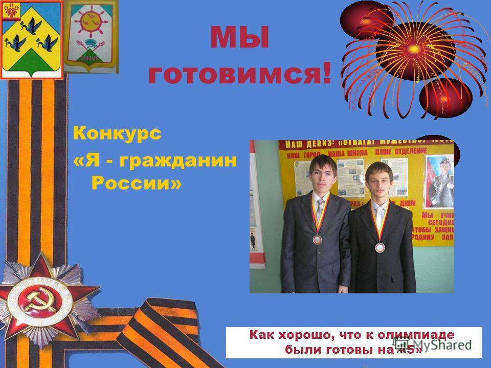 МЫ готовимся! Конкурс «Я - гражданин России» Как хорошо, что к олимпиаде были готовы на «5»