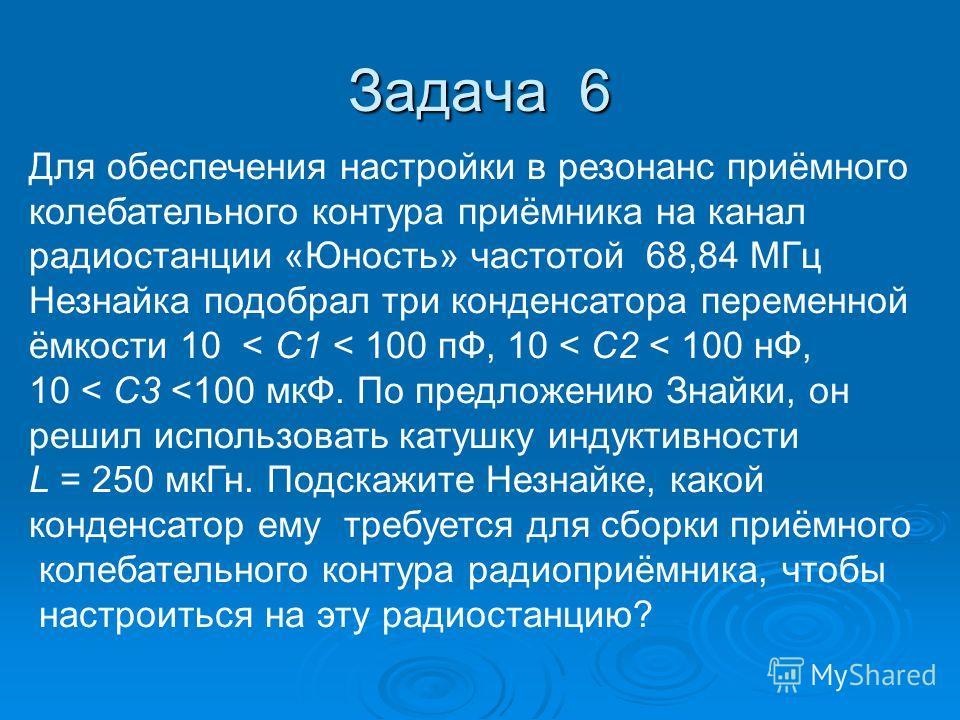 Задача 6 Для обеспечения настройки в резонанс приёмного колебательного контура приёмника на канал радиостанции «Юность» частотой 68,84 МГц Незнайка подобрал три конденсатора переменной ёмкости 10 < С1 < 100 пФ, 10 < C2 < 100 нФ, 10 < C3