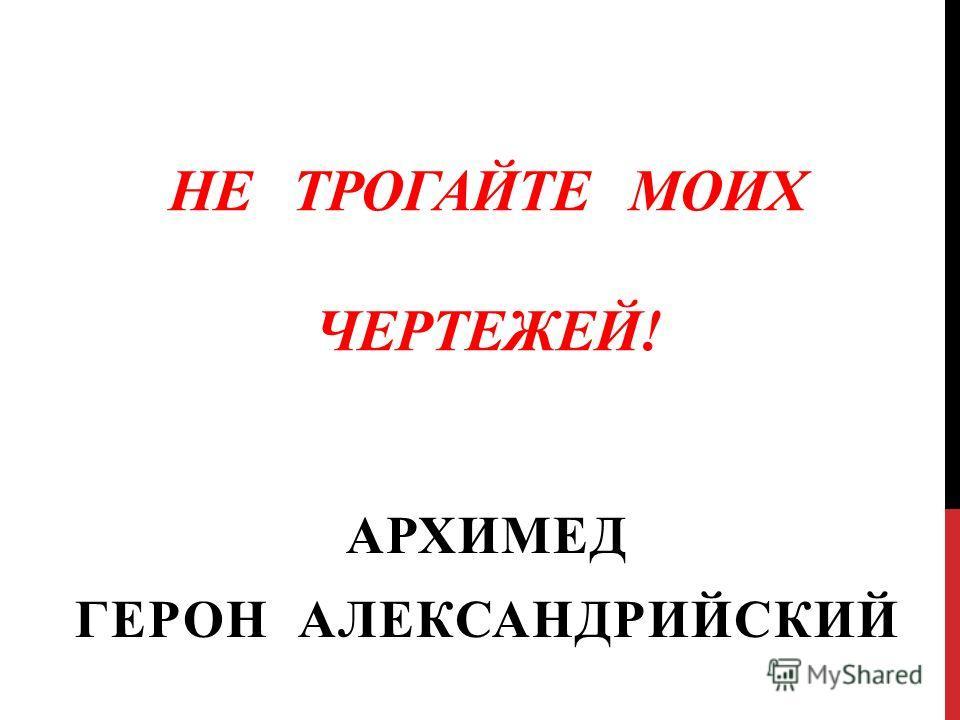 НЕ ТРОГАЙТЕ МОИХ ЧЕРТЕЖЕЙ! АРХИМЕД ГЕРОН АЛЕКСАНДРИЙСКИЙ