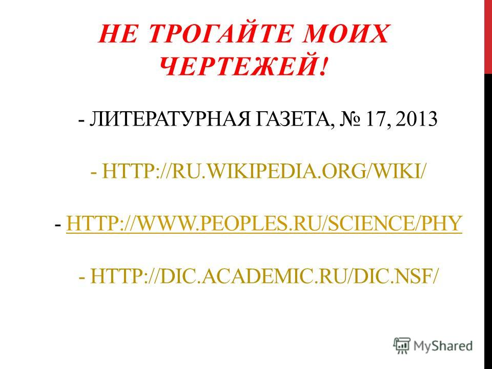 - ЛИТЕРАТУРНАЯ ГАЗЕТА, 17, 2013 - HTTP://RU.WIKIPEDIA.ORG/WIKI/ - HTTP://WWW.PEOPLES.RU/SCIENCE/PHY - HTTP://DIC.ACADEMIC.RU/DIC.NSF/ HTTP://WWW.PEOPLES.RU/SCIENCE/PHY НЕ ТРОГАЙТЕ МОИХ ЧЕРТЕЖЕЙ!