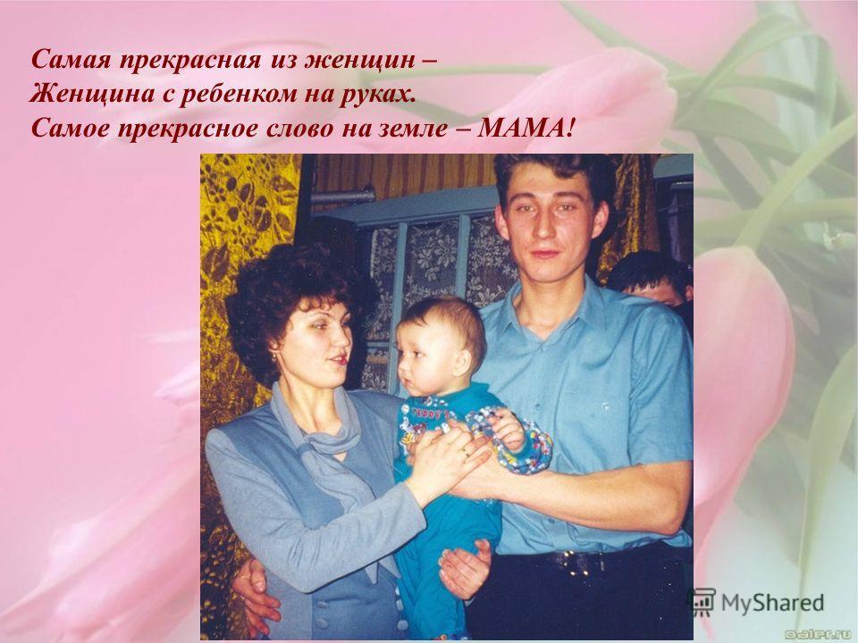 Самая прекрасная из женщин – Женщина с ребенком на руках. Самое прекрасное слово на земле – МАМА!