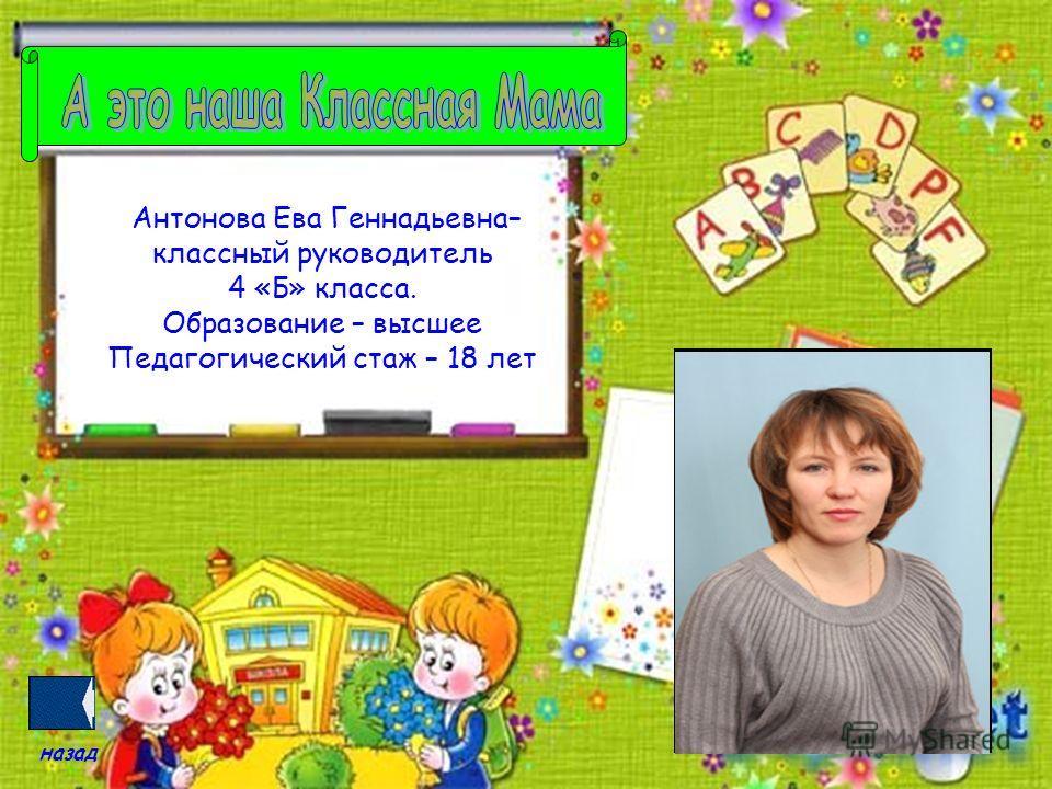 Антонова Ева Геннадьевна– классный руководитель 4 «Б» класса. Образование – высшее Педагогический стаж – 18 лет назад