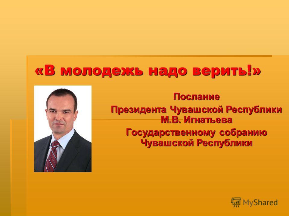 «В молодежь надо верить!» Послание Президента Чувашской Республики М.В. Игнатьева Государственному собранию Чувашской Республики