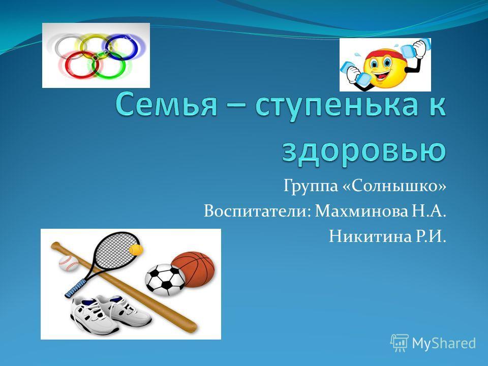 Группа «Солнышко» Воспитатели: Махминова Н.А. Никитина Р.И.