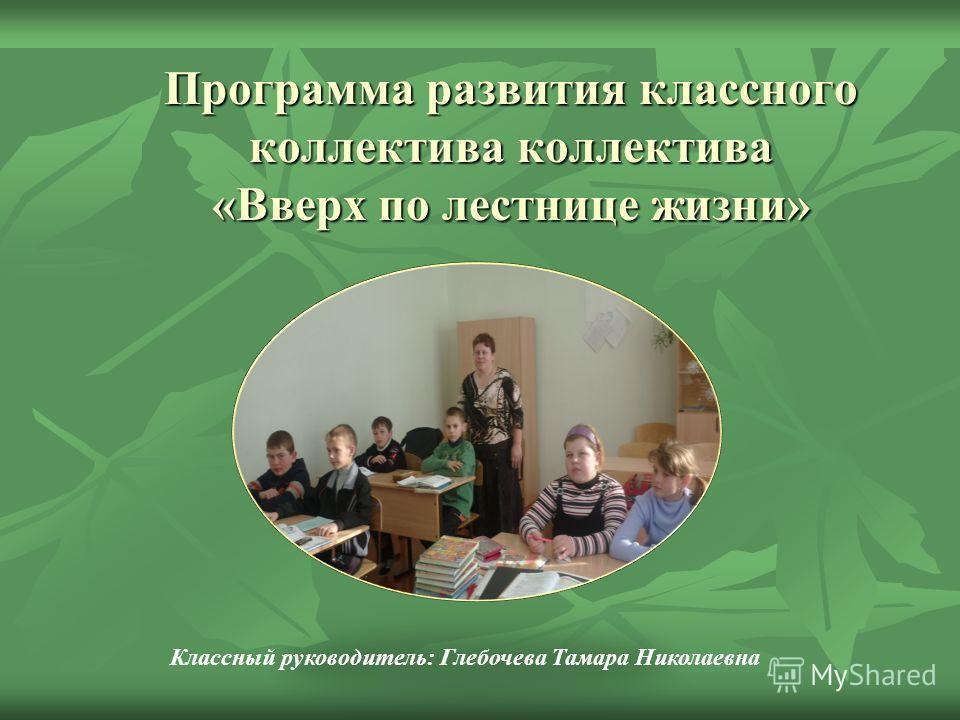 Программа развития классного коллектива коллектива «Вверх по лестнице жизни» Классный руководитель: Глебочева Тамара Николаевна