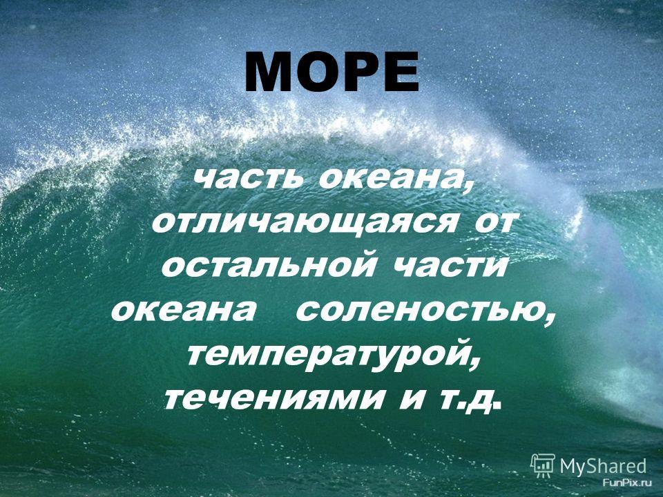 МОРЕ часть океана, отличающаяся от остальной части океана соленостью, температурой, течениями и т.д.