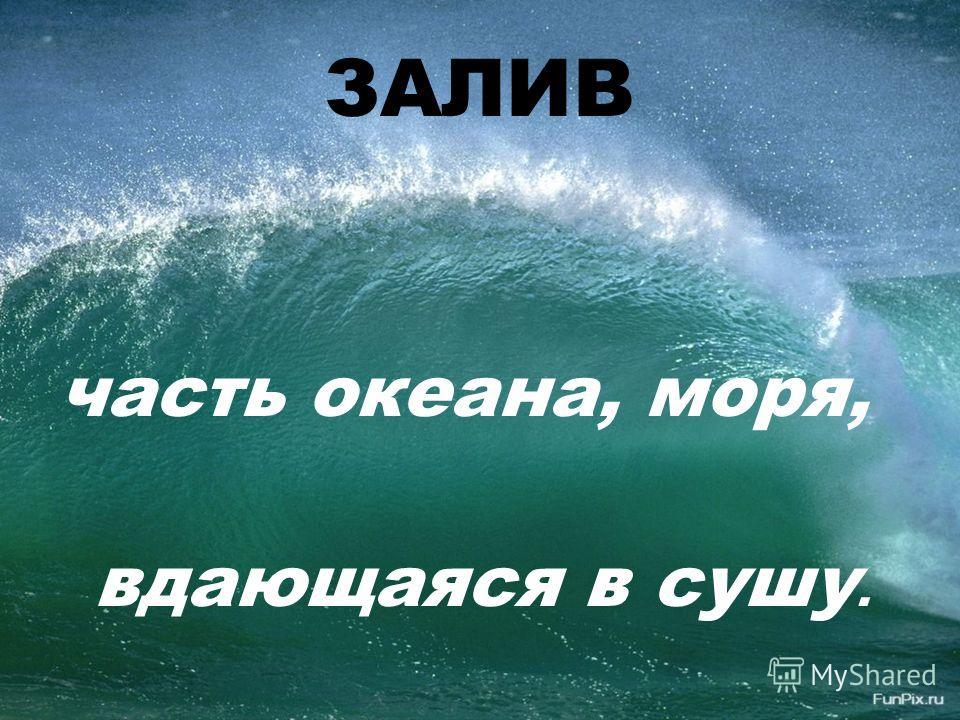 ЗАЛИВ часть океана, моря, вдающаяся в сушу.