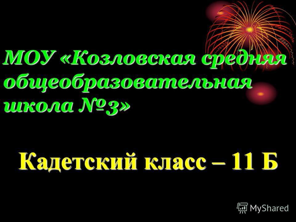 МОУ «Козловская средняя общеобразовательная школа 3» Кадетский класс – 11 Б