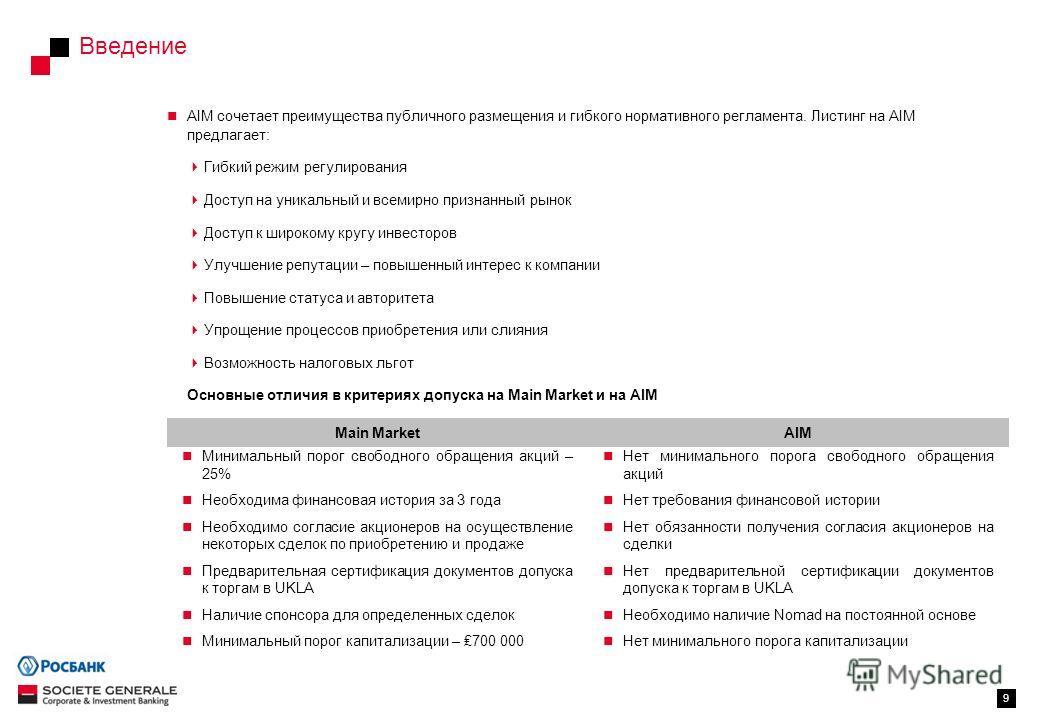 Введение 9 AIM сочетает преимущества публичного размещения и гибкого нормативного регламента. Листинг на AIM предлагает: Гибкий режим регулирования Доступ на уникальный и всемирно признанный рынок Доступ к широкому кругу инвесторов Улучшение репутаци