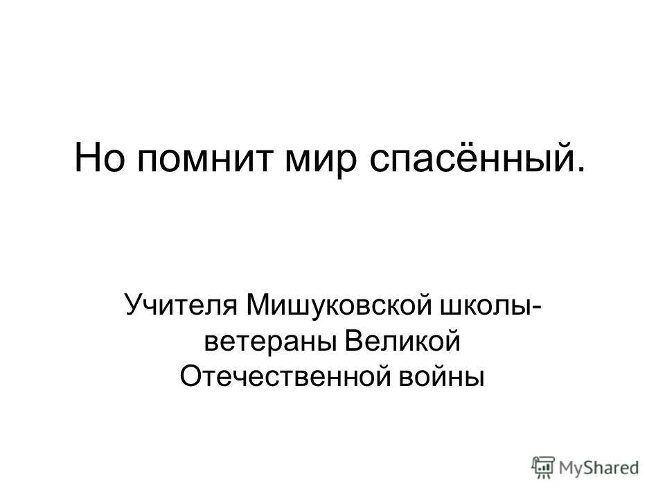 Но помнит мир спасённый. Учителя Мишуковской школы- ветераны Великой Отечественной войны