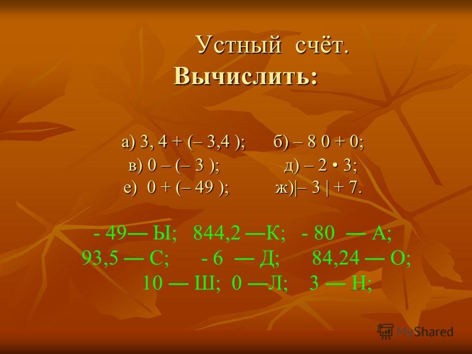 Устный счёт. Вычислить: а) 3, 4 + (– 3,4 ); б) – 8 0 + 0; в) 0 – (– 3 ); д) – 2 3; е) 0 + (– 49 ); ж)|– 3 | + 7. Устный счёт. Вычислить: а) 3, 4 + (– 3,4 ); б) – 8 0 + 0; в) 0 – (– 3 ); д) – 2 3; е) 0 + (– 49 ); ж)|– 3 | + 7. - 49 Ы; 844,2 К; - 80 А;