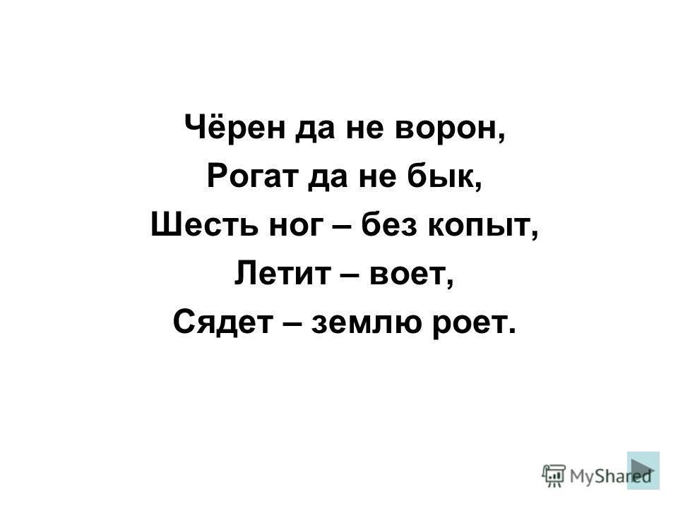 Чёрен да не ворон, Рогат да не бык, Шесть ног – без копыт, Летит – воет, Сядет – землю роет.