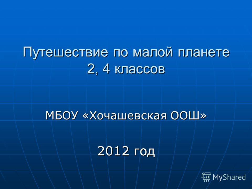Путешествие по малой планете 2, 4 классов МБОУ «Хочашевская ООШ» 2012 год