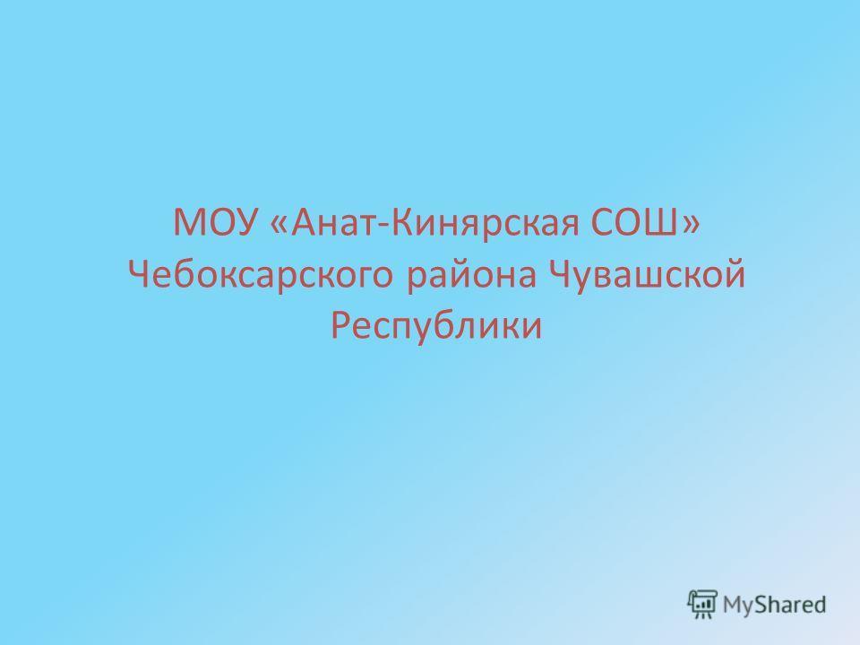МОУ «Анат-Кинярская СОШ» Чебоксарского района Чувашской Республики
