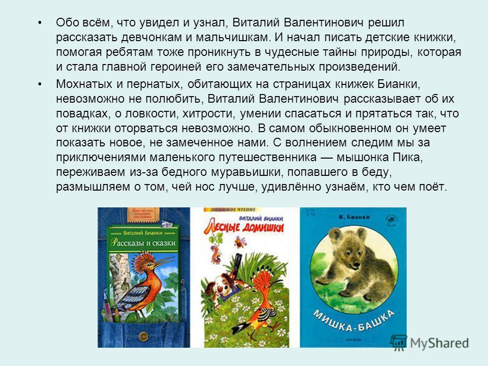 Обо всём, что увидел и узнал, Виталий Валентинович решил рассказать девчонкам и мальчишкам. И начал писать детские книжки, помогая ребятам тоже проникнуть в чудесные тайны природы, которая и стала главной героиней его замечательных произведений. Мохн