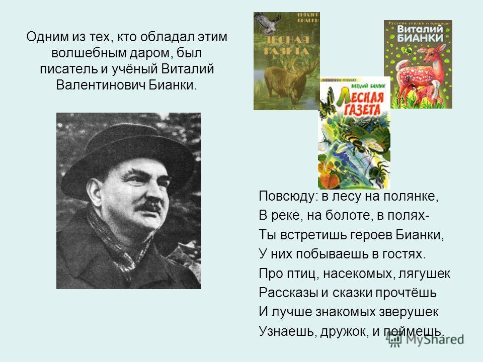 Одним из тех, кто обладал этим волшебным даром, был писатель и учёный Виталий Валентинович Бианки. Повсюду: в лесу на полянке, В реке, на болоте, в полях- Ты встретишь героев Бианки, У них побываешь в гостях. Про птиц, насекомых, лягушек Рассказы и с