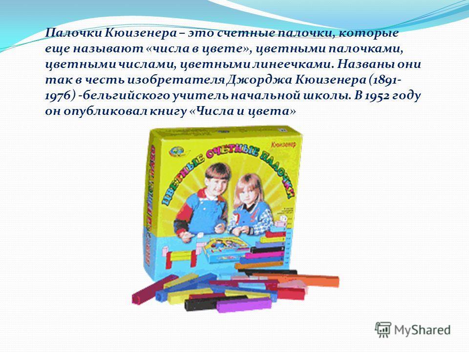 Палочки Кюизенера – это счетные палочки, которые еще называют «числа в цвете», цветными палочками, цветными числами, цветными линеечками. Названы они так в честь изобретателя Джорджа Кюизенера (1891- 1976) -бельгийского учитель начальной школы. В 195